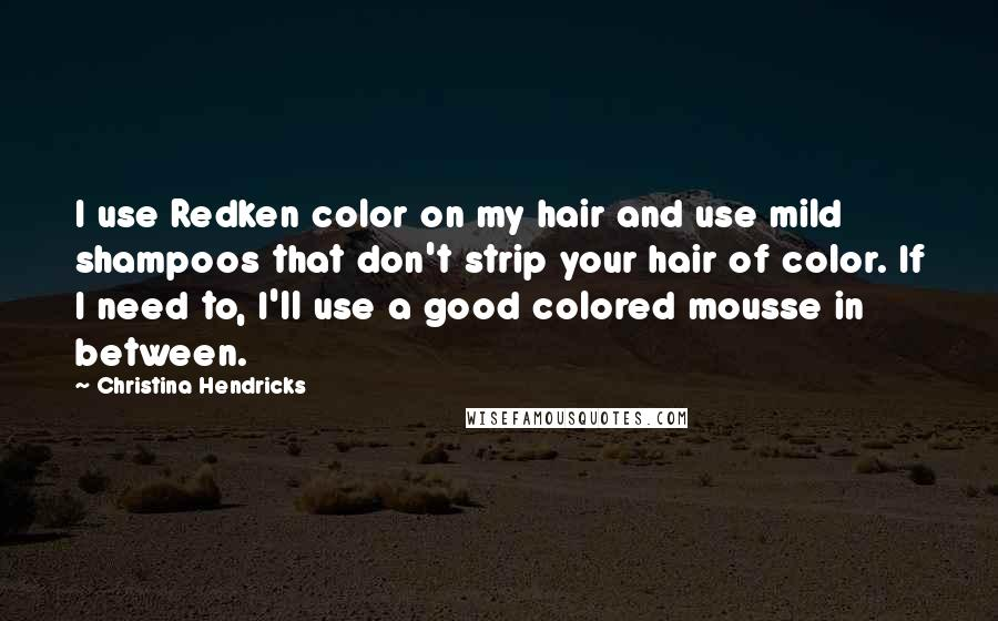 Christina Hendricks quotes: I use Redken color on my hair and use mild shampoos that don't strip your hair of color. If I need to, I'll use a good colored mousse in between.
