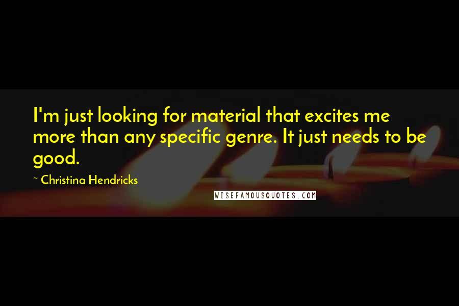 Christina Hendricks quotes: I'm just looking for material that excites me more than any specific genre. It just needs to be good.