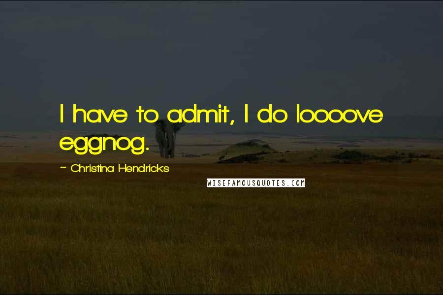 Christina Hendricks quotes: I have to admit, I do loooove eggnog.