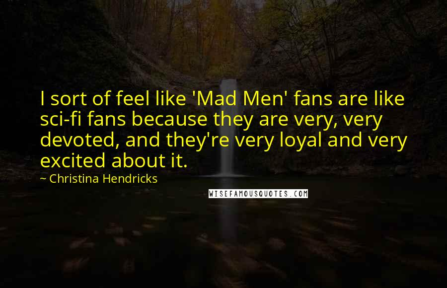 Christina Hendricks quotes: I sort of feel like 'Mad Men' fans are like sci-fi fans because they are very, very devoted, and they're very loyal and very excited about it.