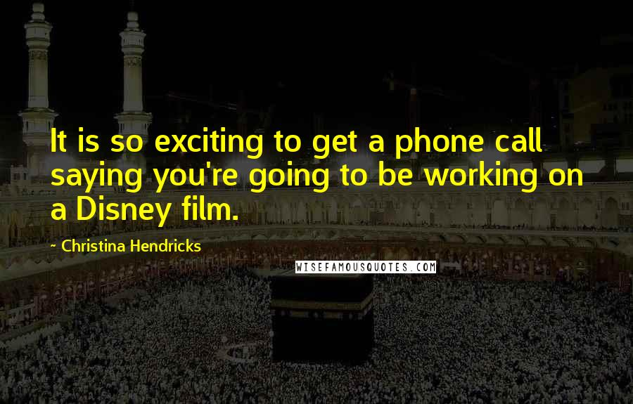 Christina Hendricks quotes: It is so exciting to get a phone call saying you're going to be working on a Disney film.