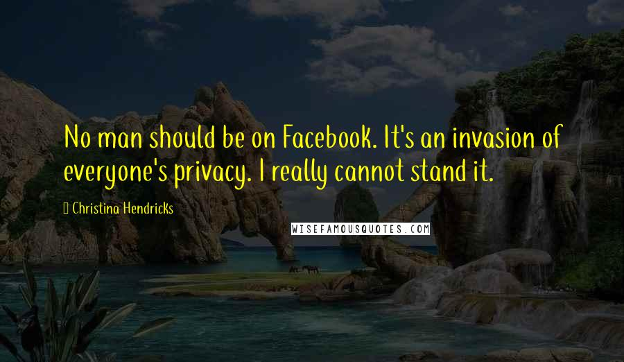 Christina Hendricks quotes: No man should be on Facebook. It's an invasion of everyone's privacy. I really cannot stand it.