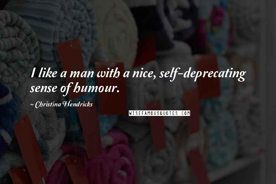 Christina Hendricks quotes: I like a man with a nice, self-deprecating sense of humour.