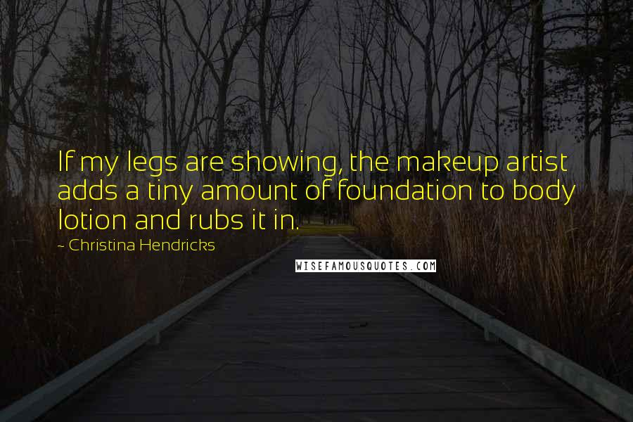 Christina Hendricks quotes: If my legs are showing, the makeup artist adds a tiny amount of foundation to body lotion and rubs it in.