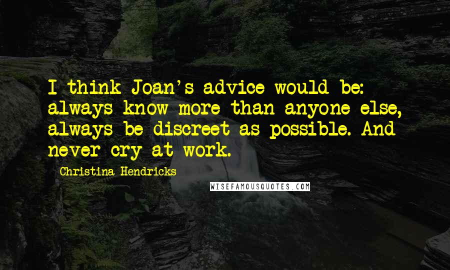 Christina Hendricks quotes: I think Joan's advice would be: always know more than anyone else, always be discreet as possible. And never cry at work.