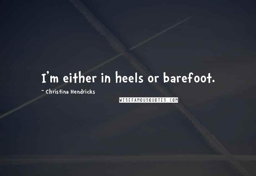 Christina Hendricks quotes: I'm either in heels or barefoot.