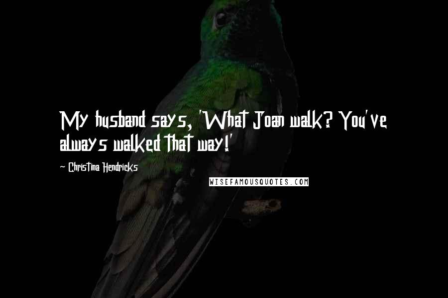 Christina Hendricks quotes: My husband says, 'What Joan walk? You've always walked that way!'