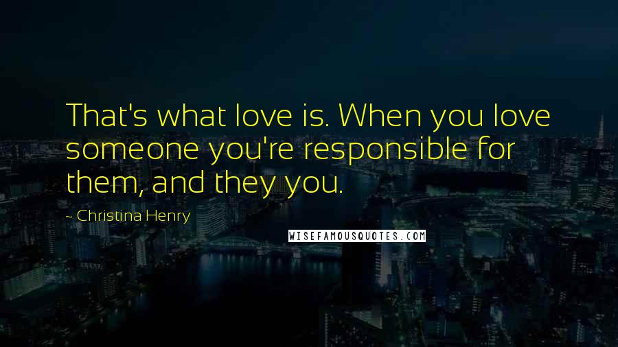 Christina Henry quotes: That's what love is. When you love someone you're responsible for them, and they you.
