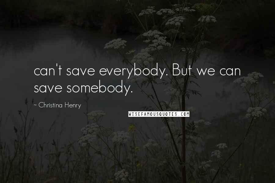 Christina Henry quotes: can't save everybody. But we can save somebody.