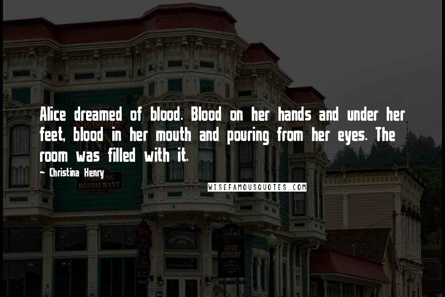 Christina Henry quotes: Alice dreamed of blood. Blood on her hands and under her feet, blood in her mouth and pouring from her eyes. The room was filled with it.