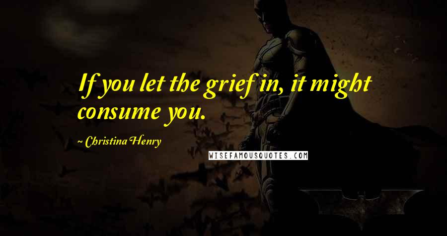 Christina Henry quotes: If you let the grief in, it might consume you.