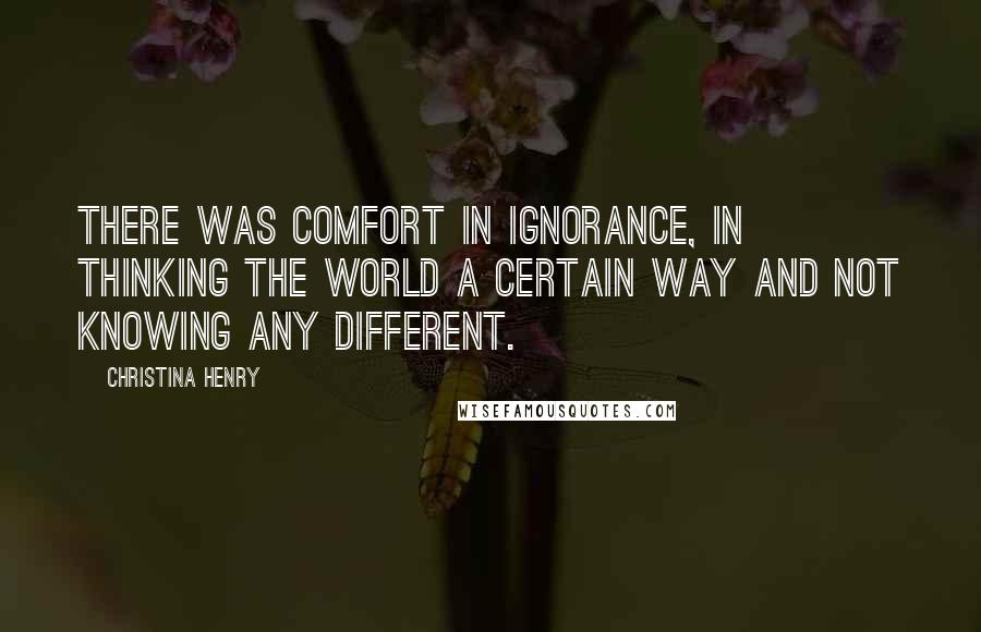 Christina Henry quotes: There was comfort in ignorance, in thinking the world a certain way and not knowing any different.