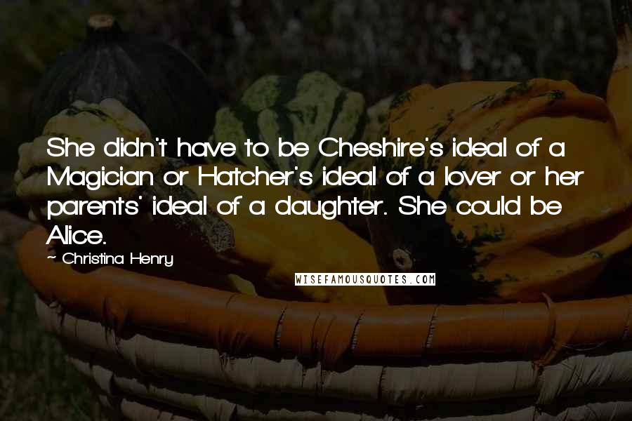 Christina Henry quotes: She didn't have to be Cheshire's ideal of a Magician or Hatcher's ideal of a lover or her parents' ideal of a daughter. She could be Alice.