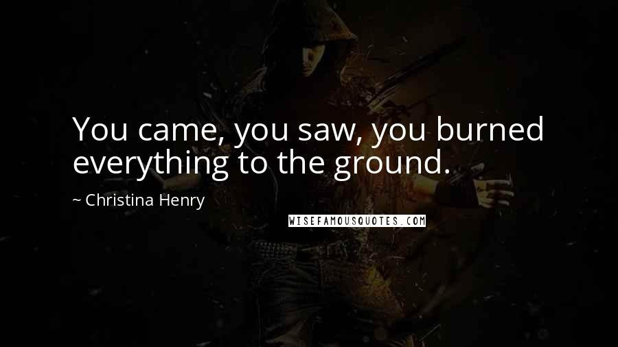 Christina Henry quotes: You came, you saw, you burned everything to the ground.