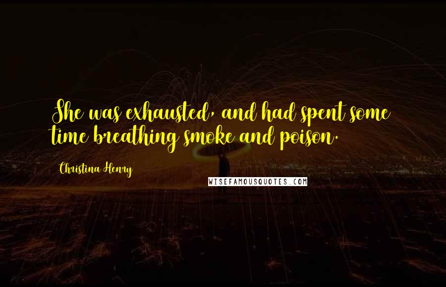 Christina Henry quotes: She was exhausted, and had spent some time breathing smoke and poison.