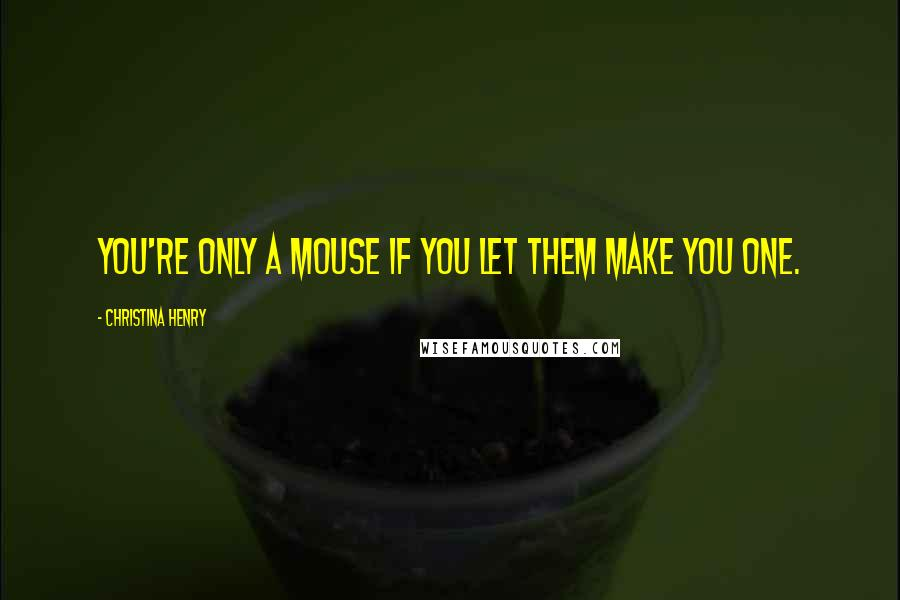 Christina Henry quotes: You're only a mouse if you let them make you one.