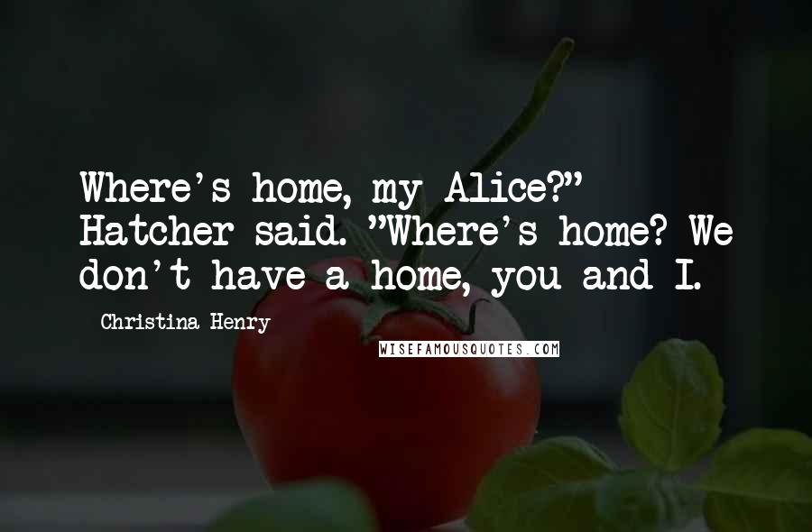 "Christina Henry quotes: Where's home, my Alice?"" Hatcher said. ""Where's home? We don't have a home, you and I."