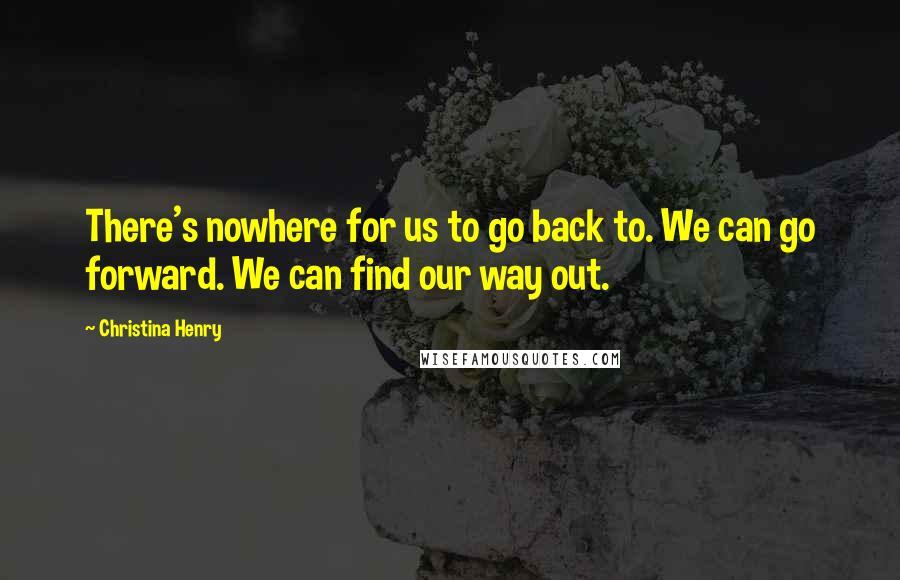 Christina Henry quotes: There's nowhere for us to go back to. We can go forward. We can find our way out.