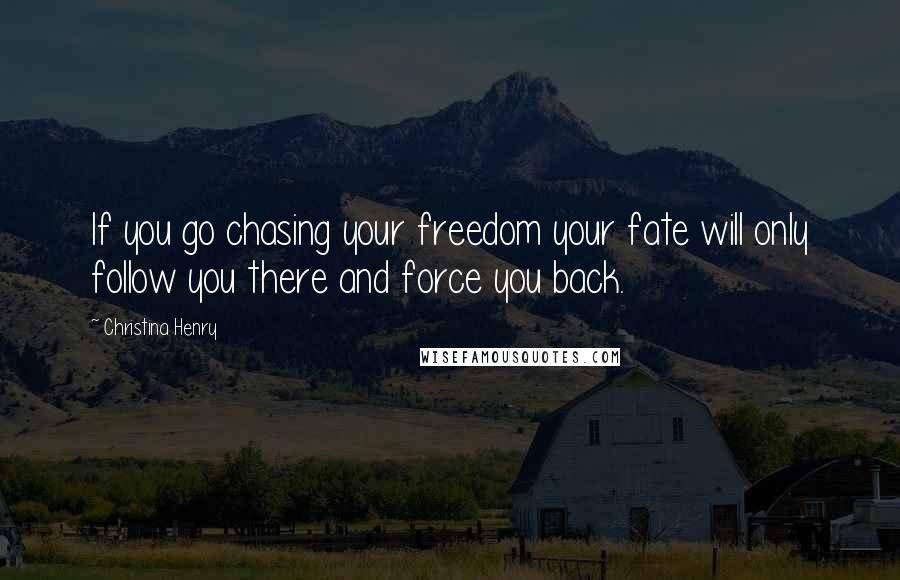 Christina Henry quotes: If you go chasing your freedom your fate will only follow you there and force you back.