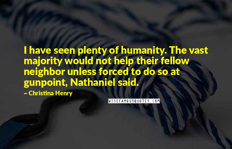 Christina Henry quotes: I have seen plenty of humanity. The vast majority would not help their fellow neighbor unless forced to do so at gunpoint, Nathaniel said.