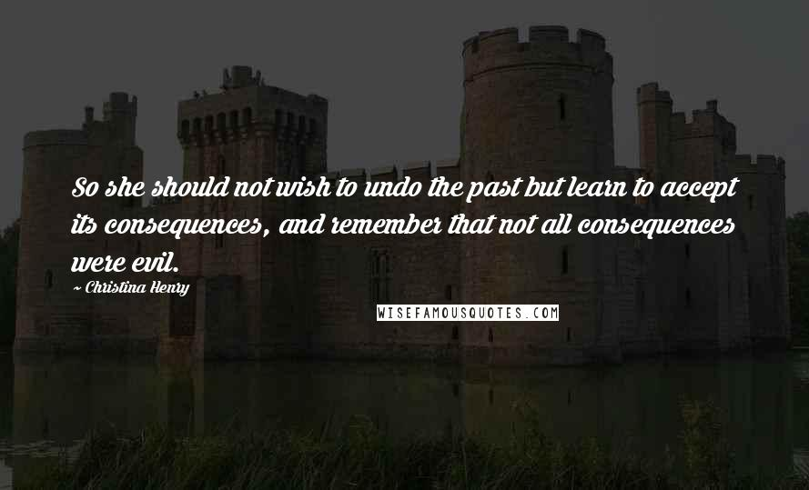Christina Henry quotes: So she should not wish to undo the past but learn to accept its consequences, and remember that not all consequences were evil.
