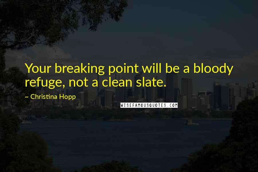 Christina Hopp quotes: Your breaking point will be a bloody refuge, not a clean slate.