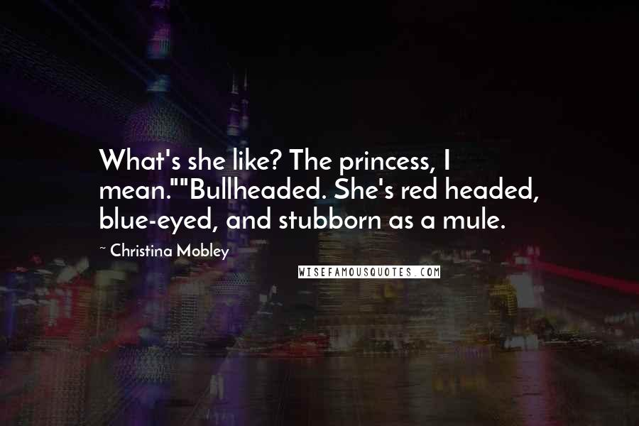 "Christina Mobley quotes: What's she like? The princess, I mean.""""Bullheaded. She's red headed, blue-eyed, and stubborn as a mule."