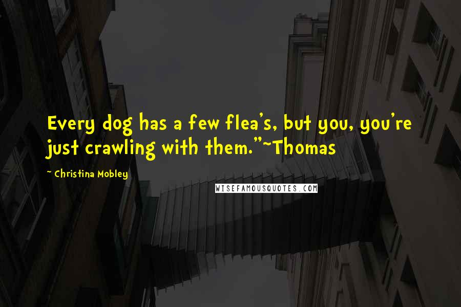 "Christina Mobley quotes: Every dog has a few flea's, but you, you're just crawling with them.""~Thomas"