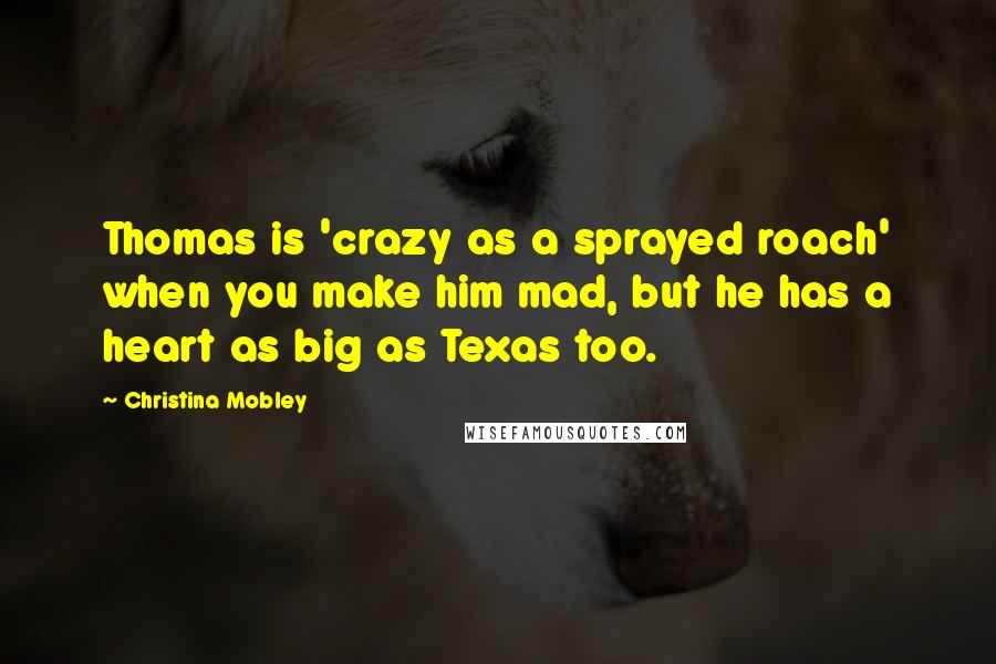 Christina Mobley quotes: Thomas is 'crazy as a sprayed roach' when you make him mad, but he has a heart as big as Texas too.