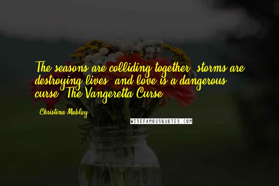 Christina Mobley quotes: The seasons are colliding together, storms are destroying lives, and love is a dangerous curse.-The Vangeretta Curse
