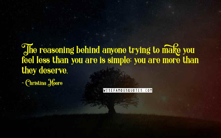 Christina Moore quotes: The reasoning behind anyone trying to make you feel less than you are is simple; you are more than they deserve.