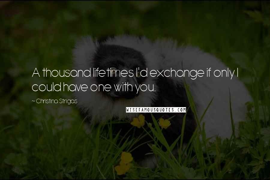 Christina Strigas quotes: A thousand lifetimes I'd exchange if only I could have one with you.