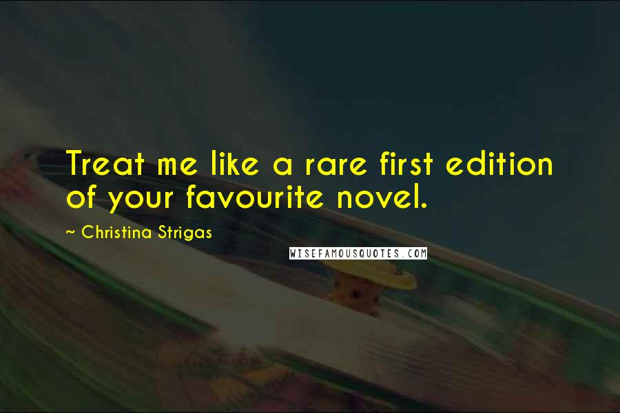 Christina Strigas quotes: Treat me like a rare first edition of your favourite novel.