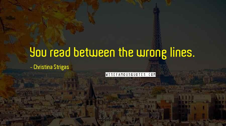 Christina Strigas quotes: You read between the wrong lines.