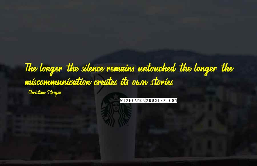 Christina Strigas quotes: The longer the silence remains untouched the longer the miscommunication creates its own stories.