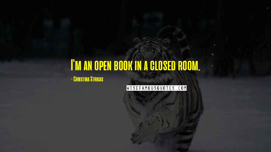 Christina Strigas quotes: I'm an open book in a closed room.