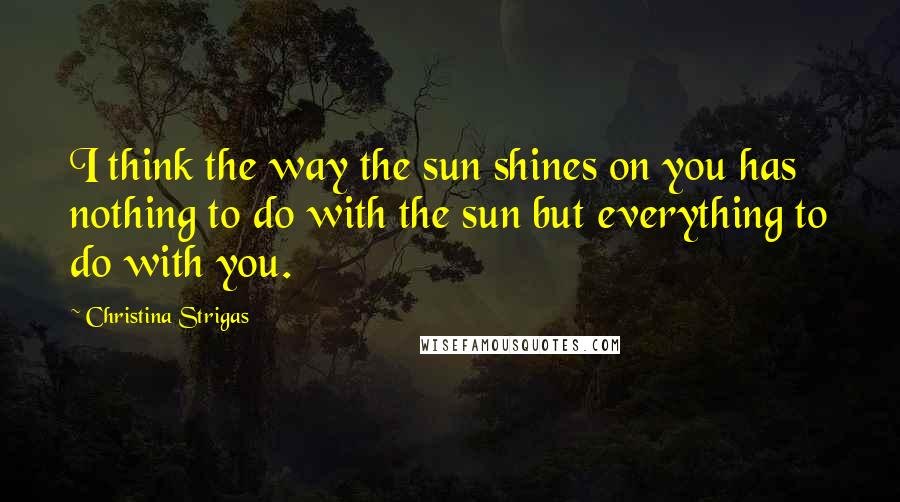 Christina Strigas quotes: I think the way the sun shines on you has nothing to do with the sun but everything to do with you.