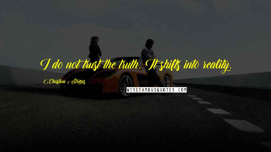 Christina Strigas quotes: I do not trust the truth. It shifts into reality.