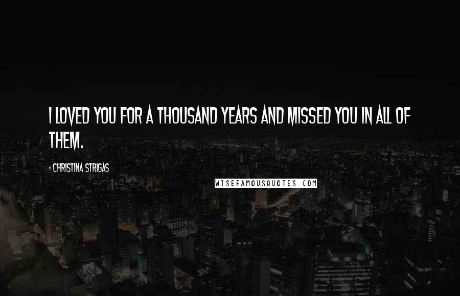 Christina Strigas quotes: I loved you for a thousand years and missed you in all of them.