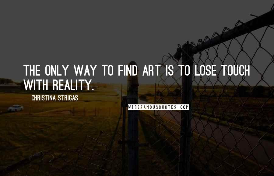 Christina Strigas quotes: The only way to find art is to lose touch with reality.