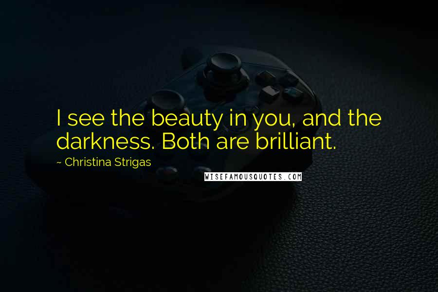 Christina Strigas quotes: I see the beauty in you, and the darkness. Both are brilliant.