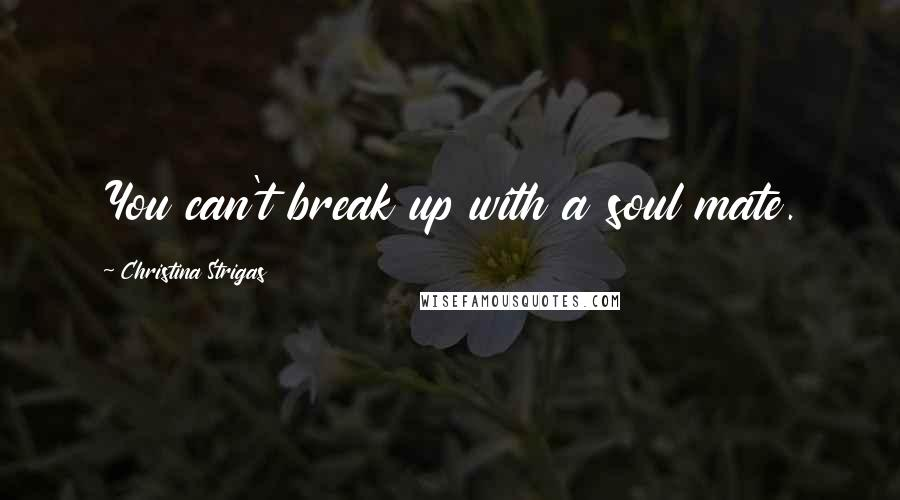 Christina Strigas quotes: You can't break up with a soul mate.