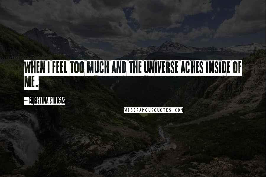 Christina Strigas quotes: When I feel too much and the universe aches inside of me.