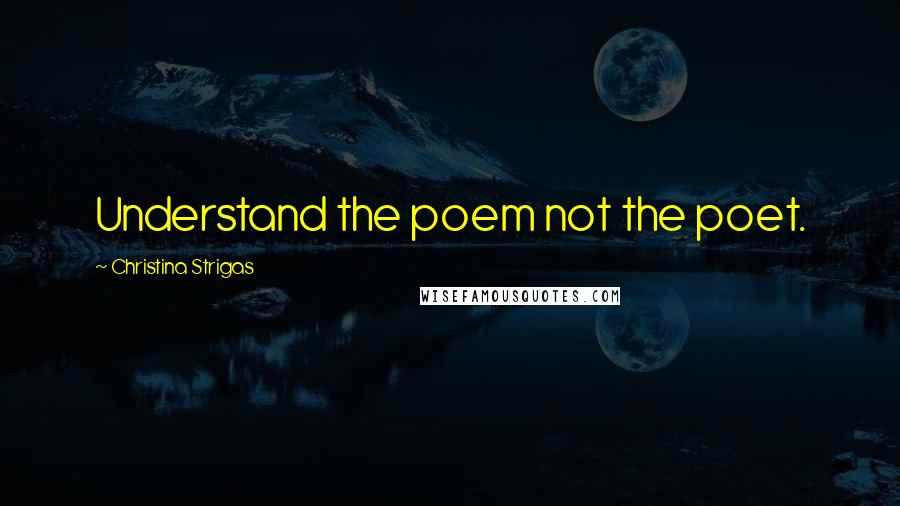 Christina Strigas quotes: Understand the poem not the poet.