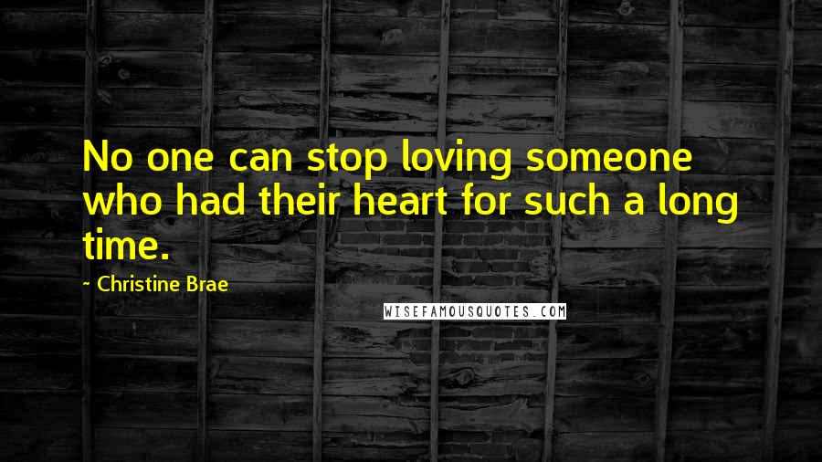 Christine Brae quotes: No one can stop loving someone who had their heart for such a long time.