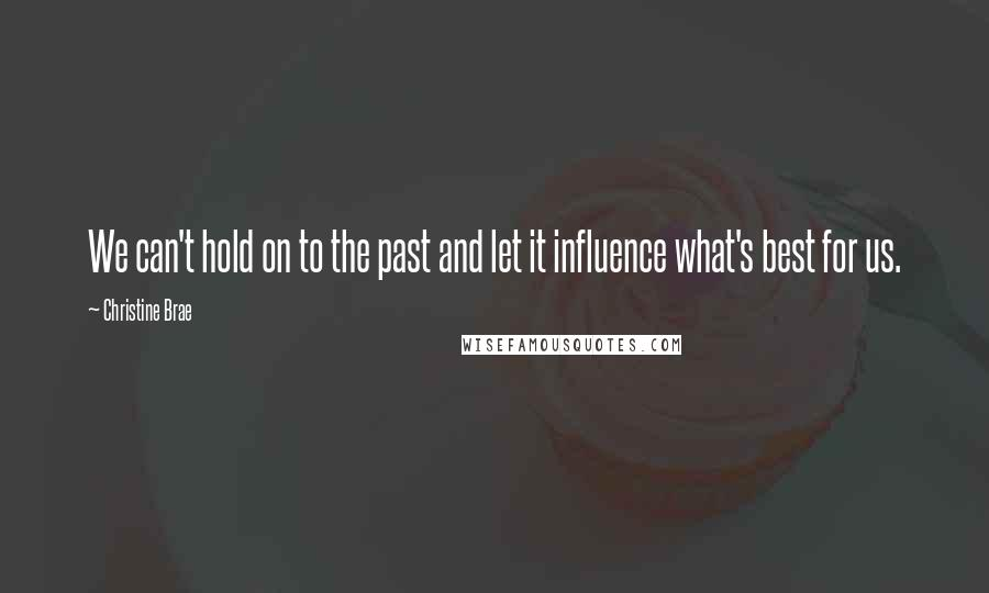 Christine Brae quotes: We can't hold on to the past and let it influence what's best for us.
