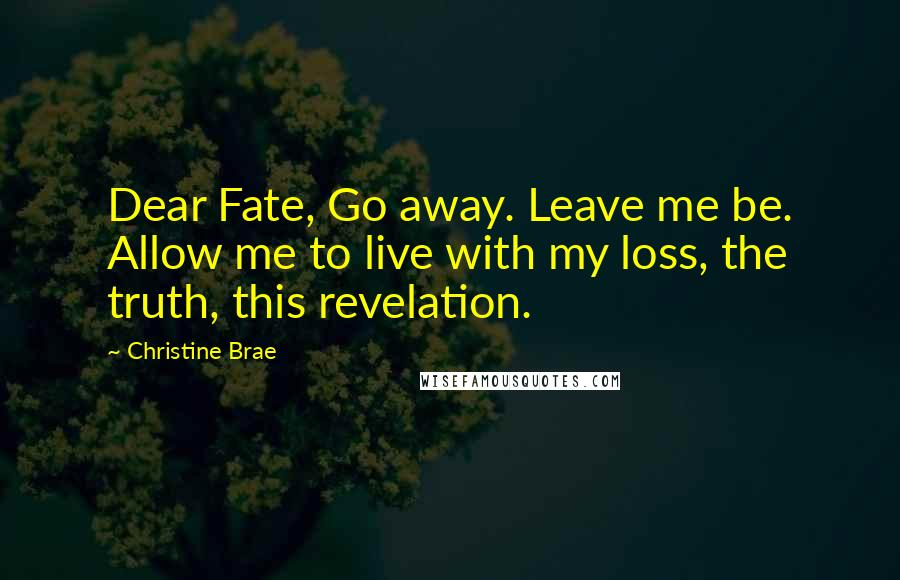 Christine Brae quotes: Dear Fate, Go away. Leave me be. Allow me to live with my loss, the truth, this revelation.
