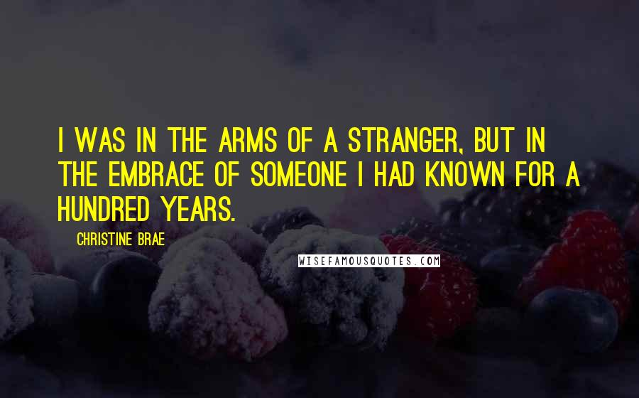 Christine Brae quotes: I was in the arms of a stranger, but in the embrace of someone I had known for a hundred years.