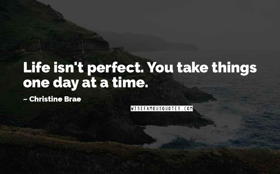 Christine Brae quotes: Life isn't perfect. You take things one day at a time.