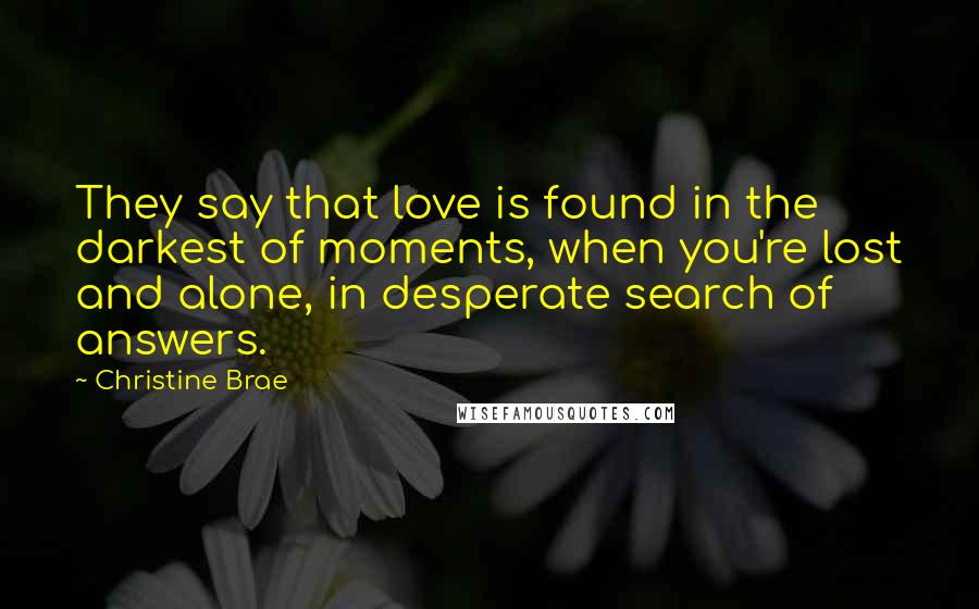 Christine Brae quotes: They say that love is found in the darkest of moments, when you're lost and alone, in desperate search of answers.